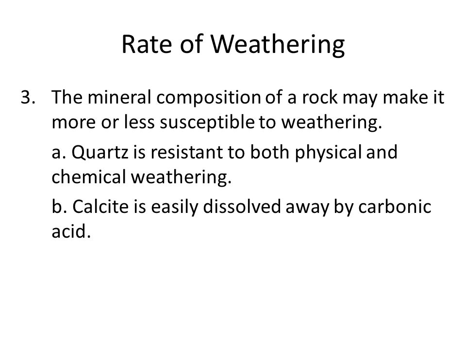 Rate of Weathering The mineral composition of a rock may make it more or less susceptible to weathering.
