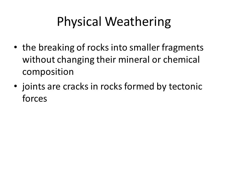 Physical Weathering the breaking of rocks into smaller fragments without changing their mineral or chemical composition.