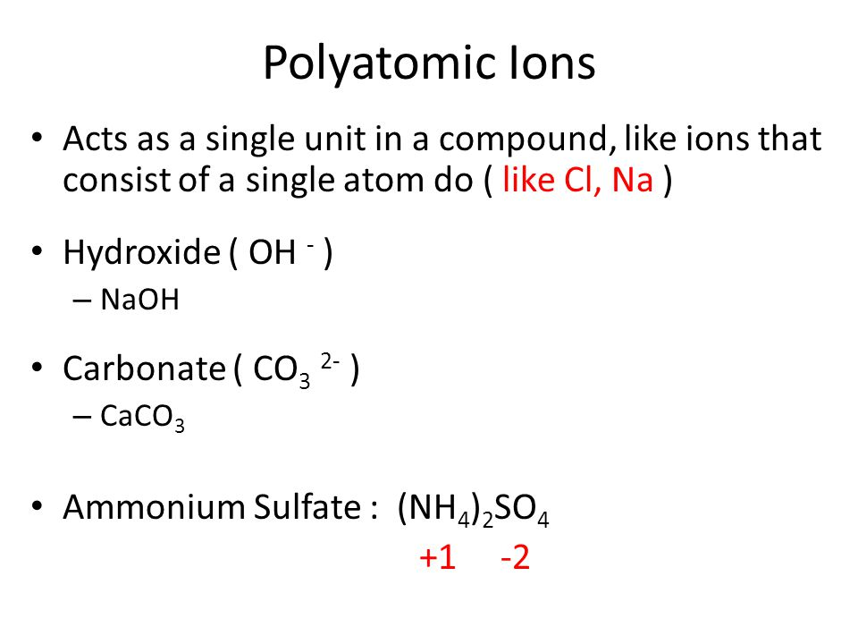 Polyatomic Ions Acts as a single unit in a compound, like ions that consist of a single atom do ( like Cl, Na )
