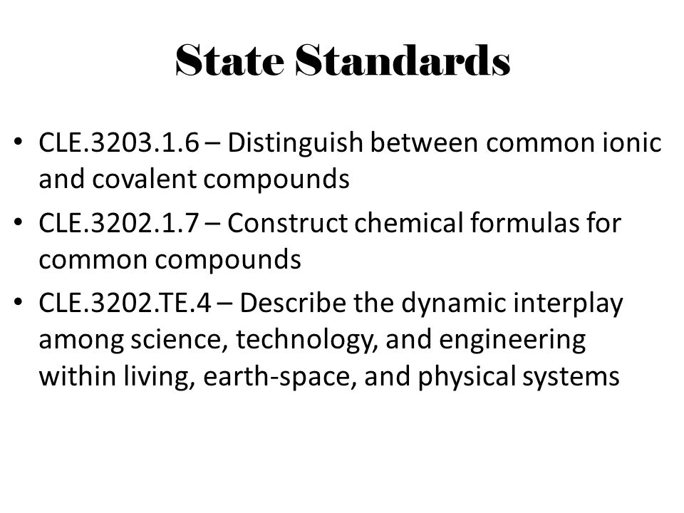 State Standards CLE.3203.1.6 – Distinguish between common ionic and covalent compounds.