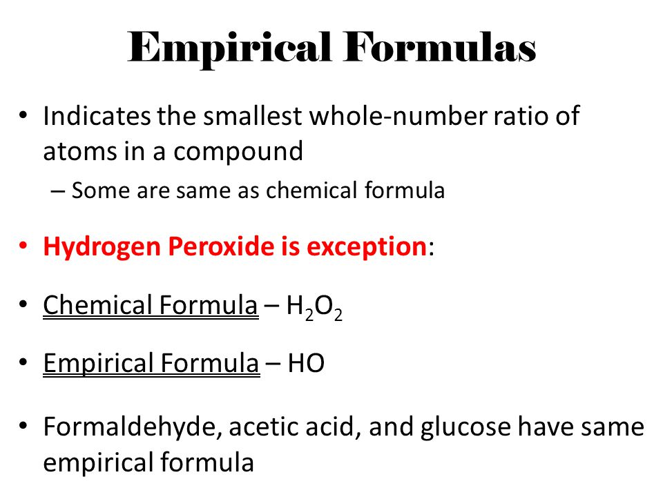 Empirical Formulas Indicates the smallest whole-number ratio of atoms in a compound. Some are same as chemical formula.