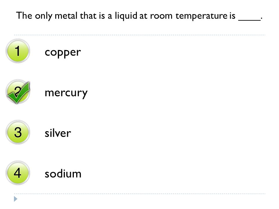 The only metal that is a liquid at room temperature is ____.