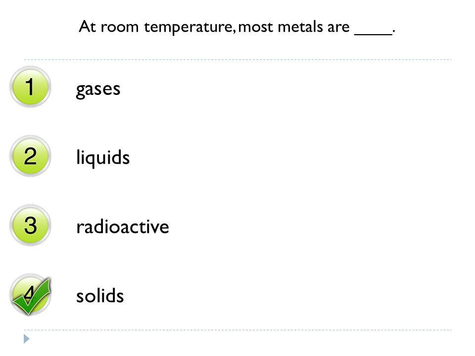 At room temperature, most metals are ____.