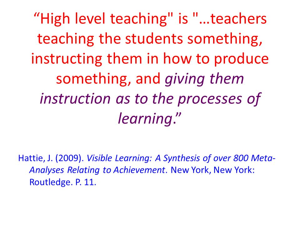 High level teaching is …teachers teaching the students something, instructing them in how to produce something, and giving them instruction as to the processes of learning.