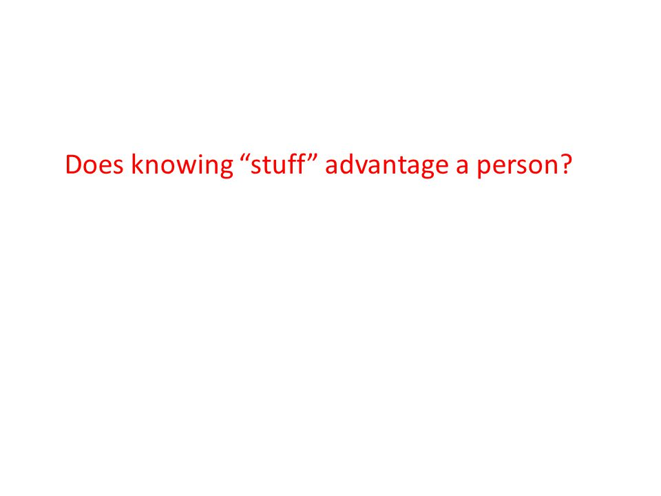 Does knowing stuff advantage a person