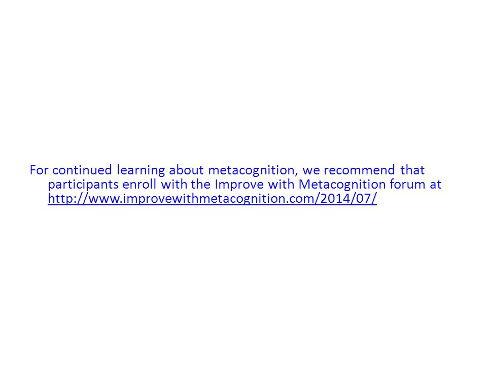 For continued learning about metacognition, we recommend that participants enroll with the Improve with Metacognition forum at http://www.improvewithmetacognition.com/2014/07/