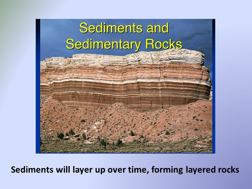 Sediments will layer up over time, forming layered rocks