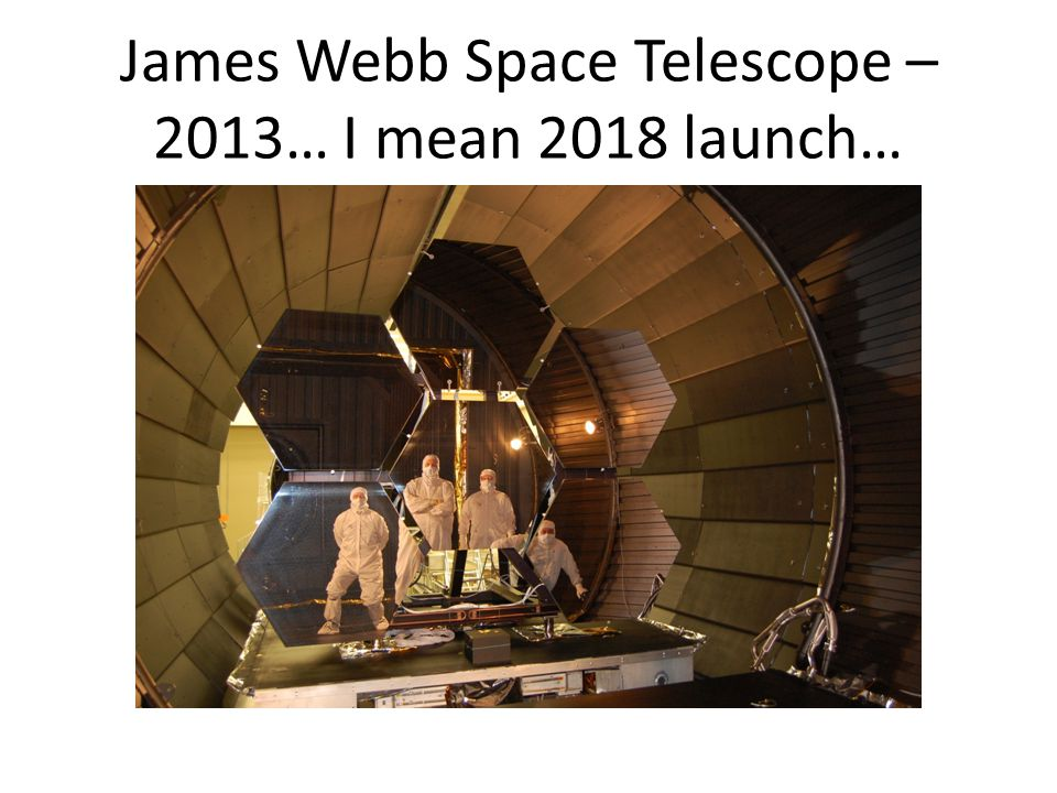 James Webb Space Telescope – 2013… I mean 2018 launch…