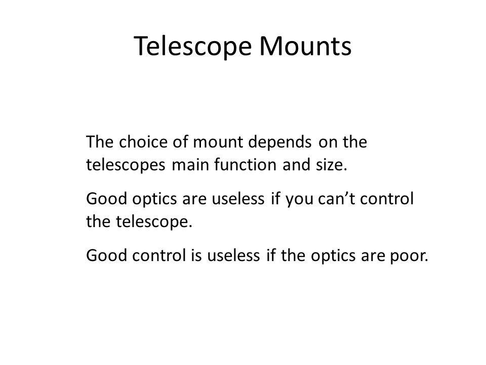 Telescope Mounts The choice of mount depends on the telescopes main function and size. Good optics are useless if you can't control the telescope.