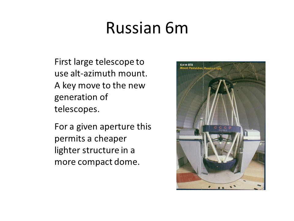 Russian 6m First large telescope to use alt-azimuth mount. A key move to the new generation of telescopes.