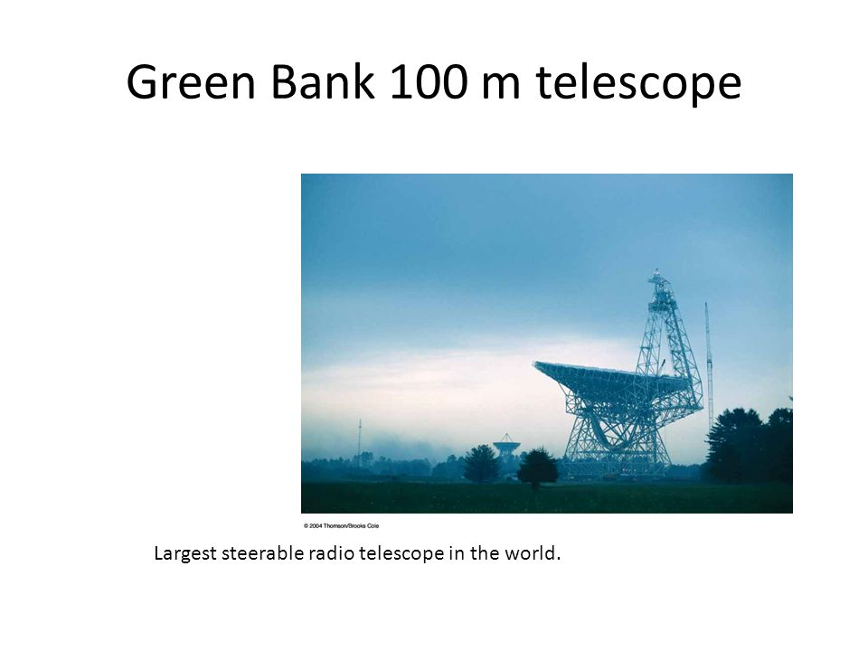Green Bank 100 m telescope Largest steerable radio telescope in the world.