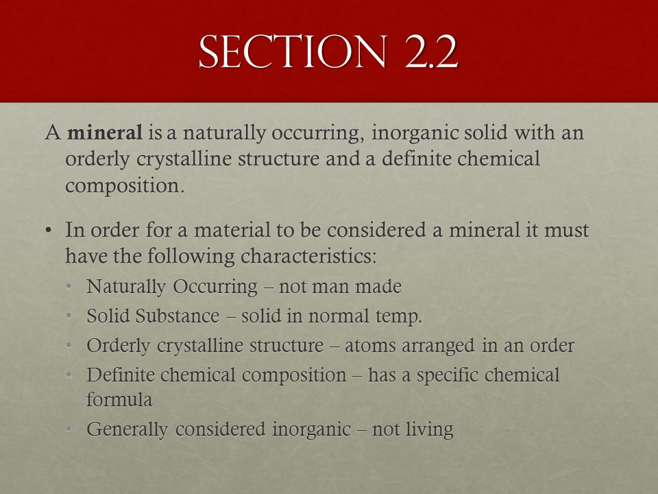 Section 2.2 A mineral is a naturally occurring, inorganic solid with an orderly crystalline structure and a definite chemical composition.