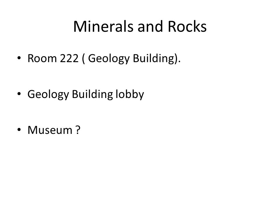Minerals and Rocks Room 222 ( Geology Building).