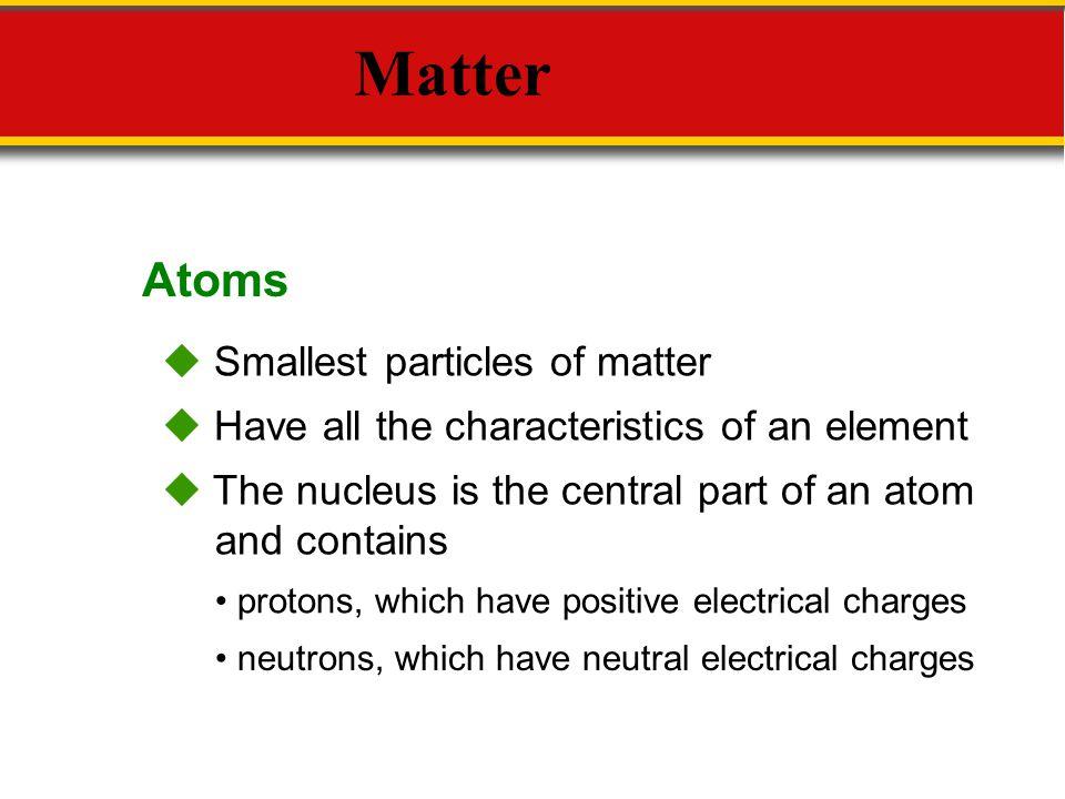 Matter Atoms  Smallest particles of matter