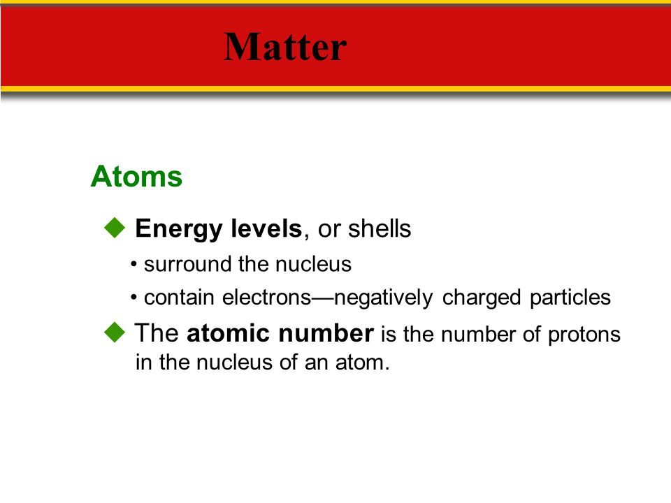Matter Atoms  Energy levels, or shells