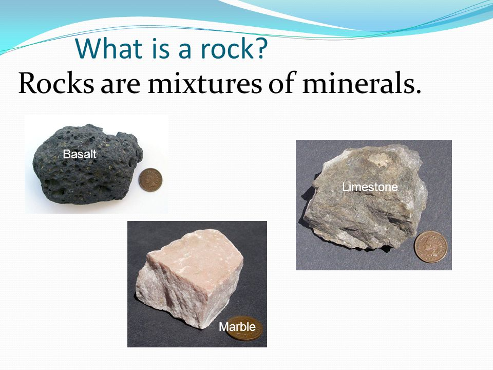 What is a rock Rocks are mixtures of minerals. Basalt Limestone