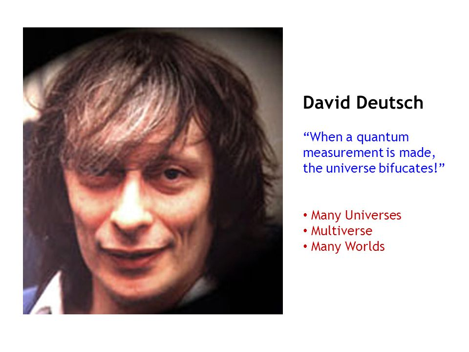 David Deutsch When a quantum measurement is made, the universe bifucates! Many Universes. Multiverse.