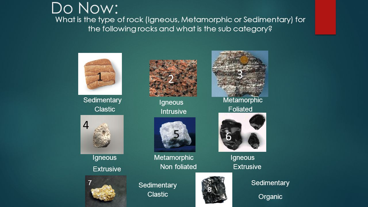 Do Now: What is the type of rock (Igneous, Metamorphic or Sedimentary) for the following rocks and what is the sub category