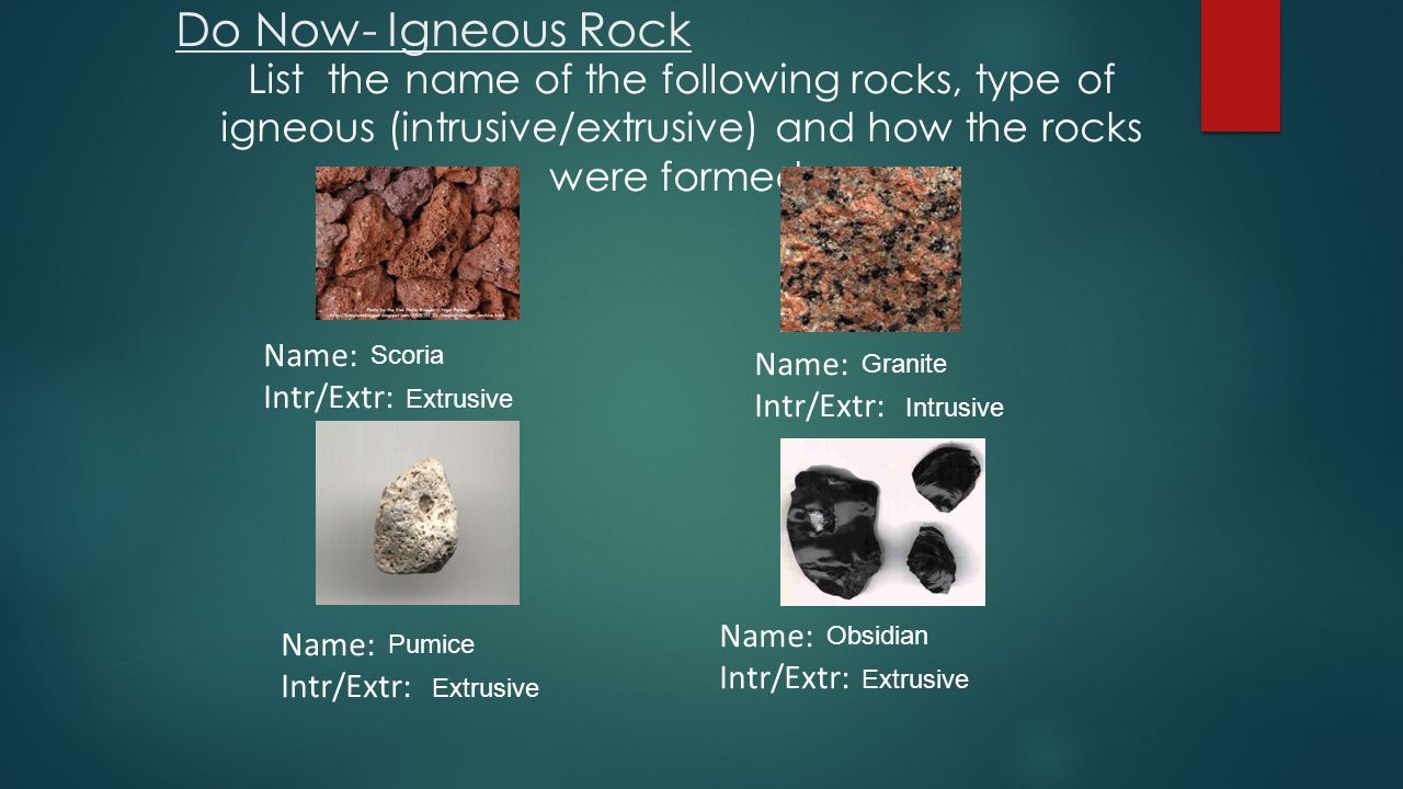 Do Now- Igneous Rock List the name of the following rocks, type of igneous (intrusive/extrusive) and how the rocks were formed.