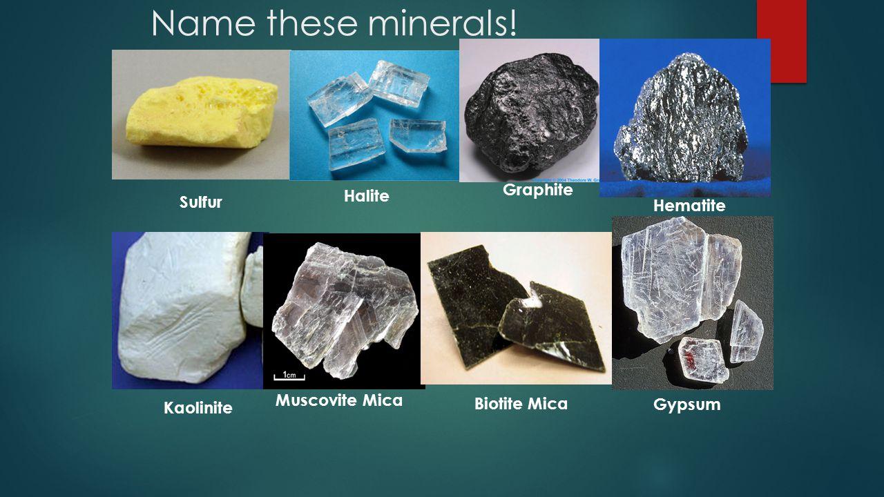 Name these minerals! Graphite Halite Sulfur Hematite Muscovite Mica