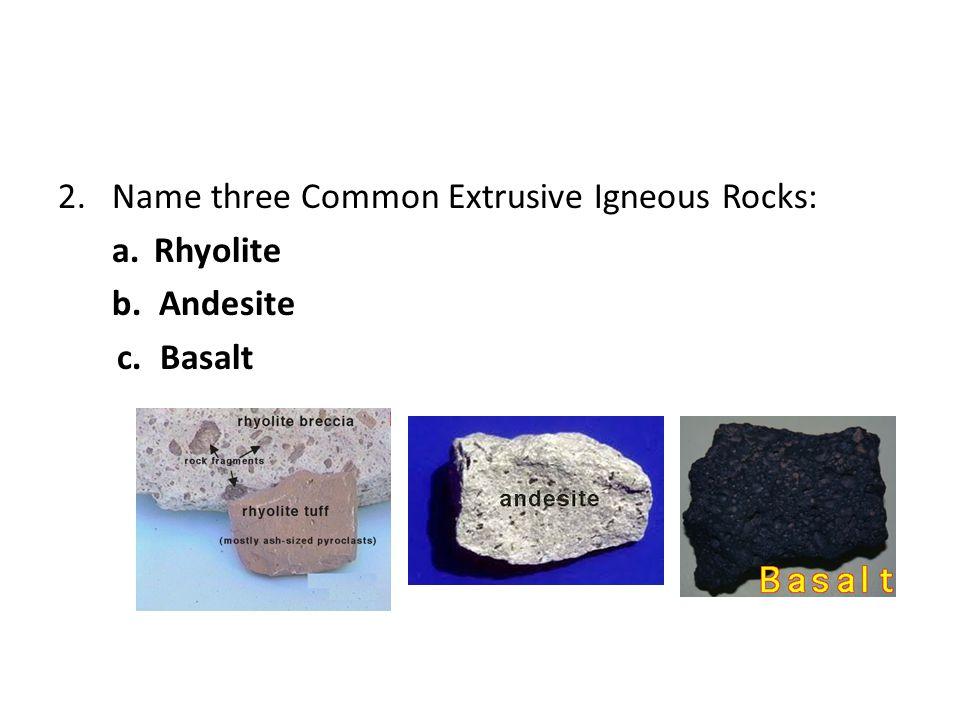 Name three Common Extrusive Igneous Rocks: