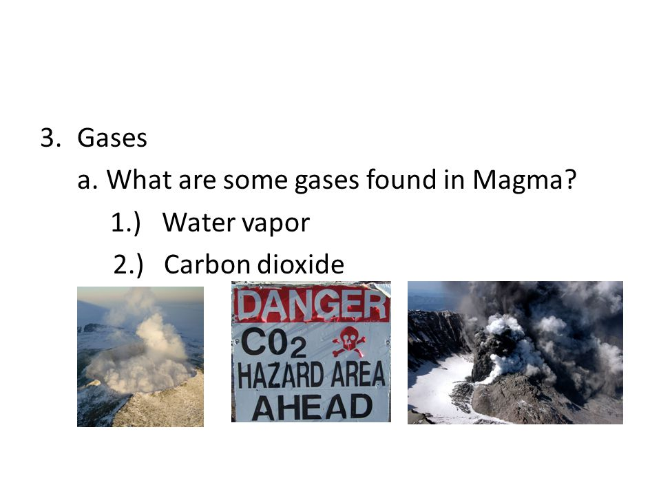 Gases a. What are some gases found in Magma 1.) Water vapor 2.) Carbon dioxide