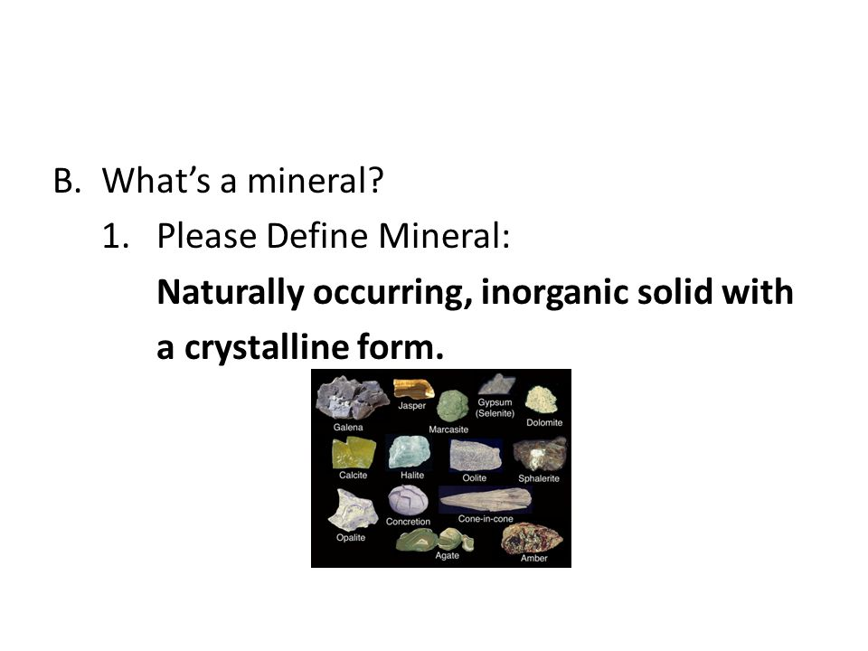 What's a mineral. 1. Please Define Mineral: Naturally occurring, inorganic solid with.