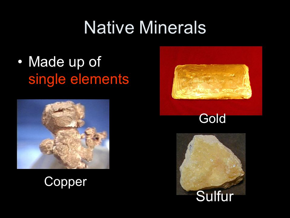 Native Minerals Made up of single elements Gold Copper Sulfur