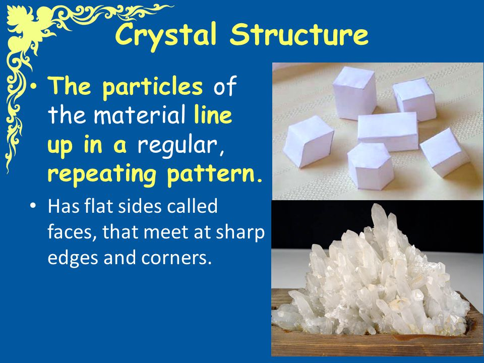 Crystal Structure The particles of the material line up in a regular, repeating pattern.