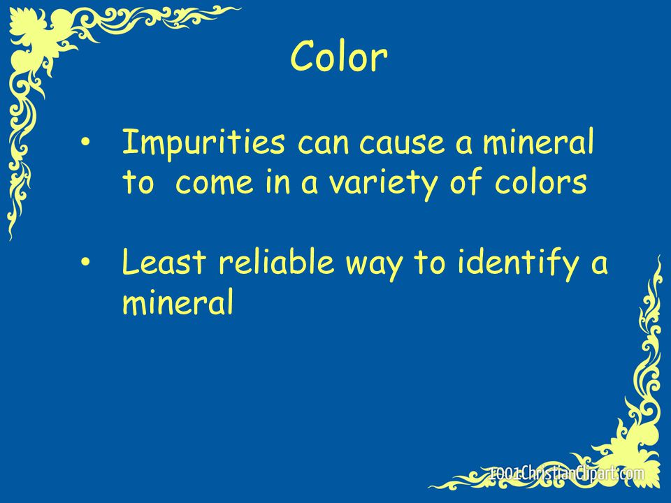 Color Impurities can cause a mineral to come in a variety of colors