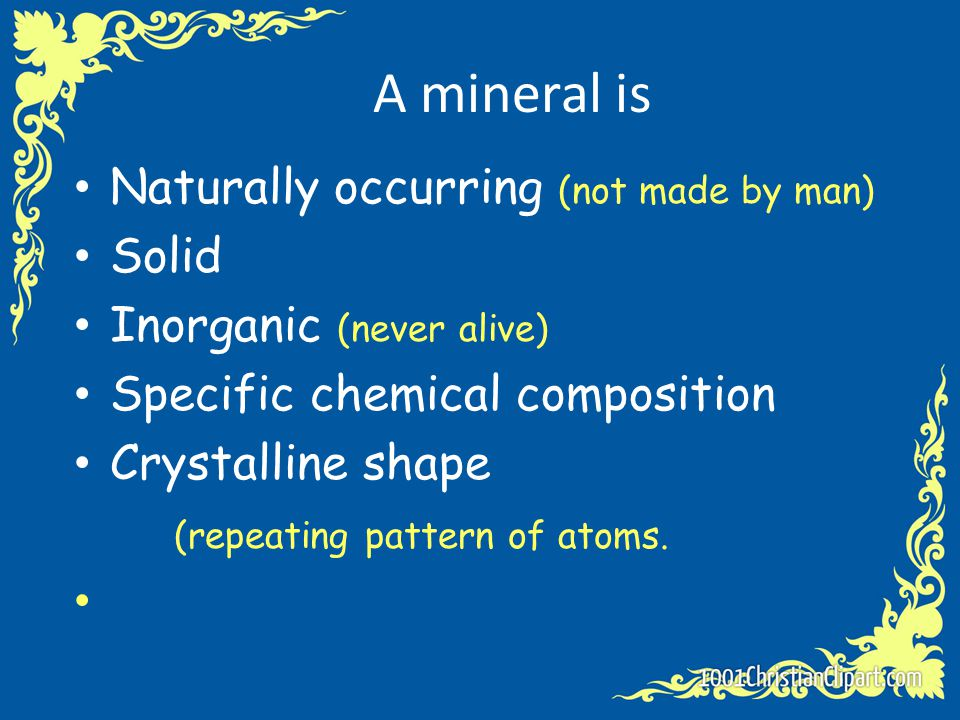 A mineral is Naturally occurring (not made by man) Solid