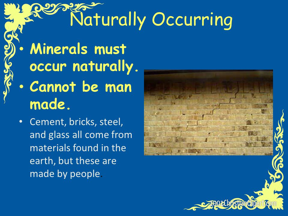 Naturally Occurring Minerals must occur naturally. Cannot be man made.