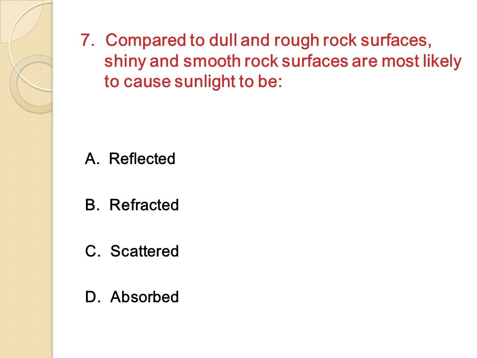 7. Compared to dull and rough rock surfaces, shiny and smooth rock surfaces are most likely to cause sunlight to be: