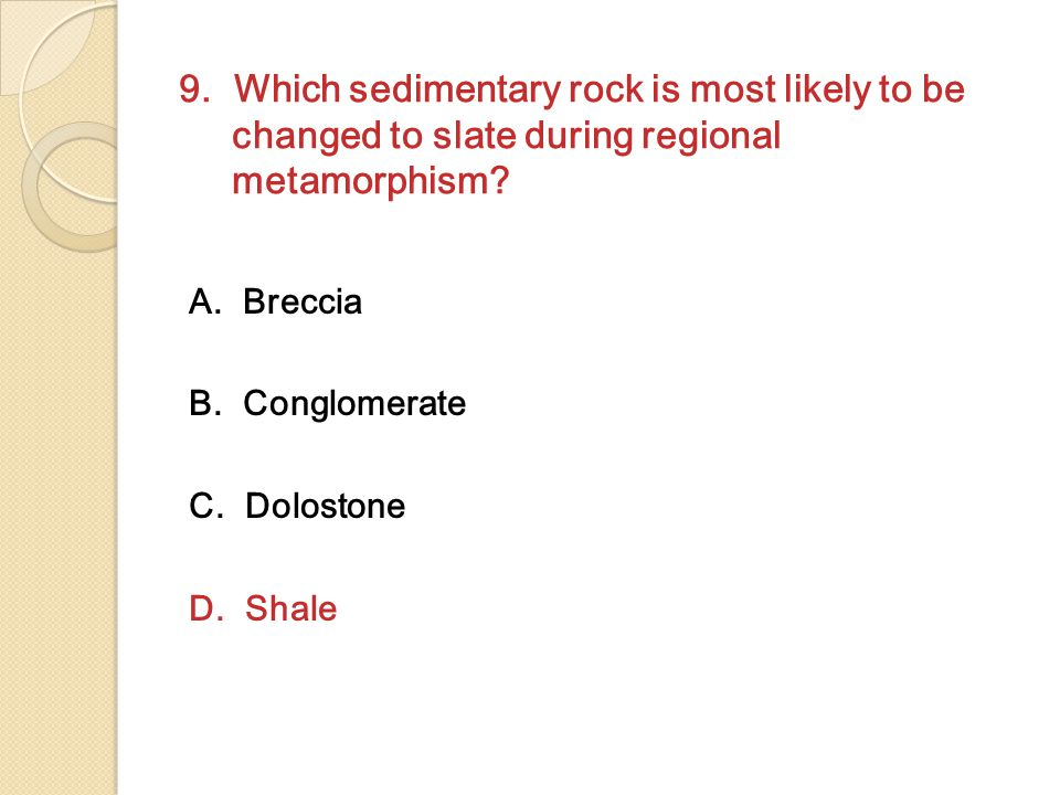 9. Which sedimentary rock is most likely to be changed to slate during regional metamorphism