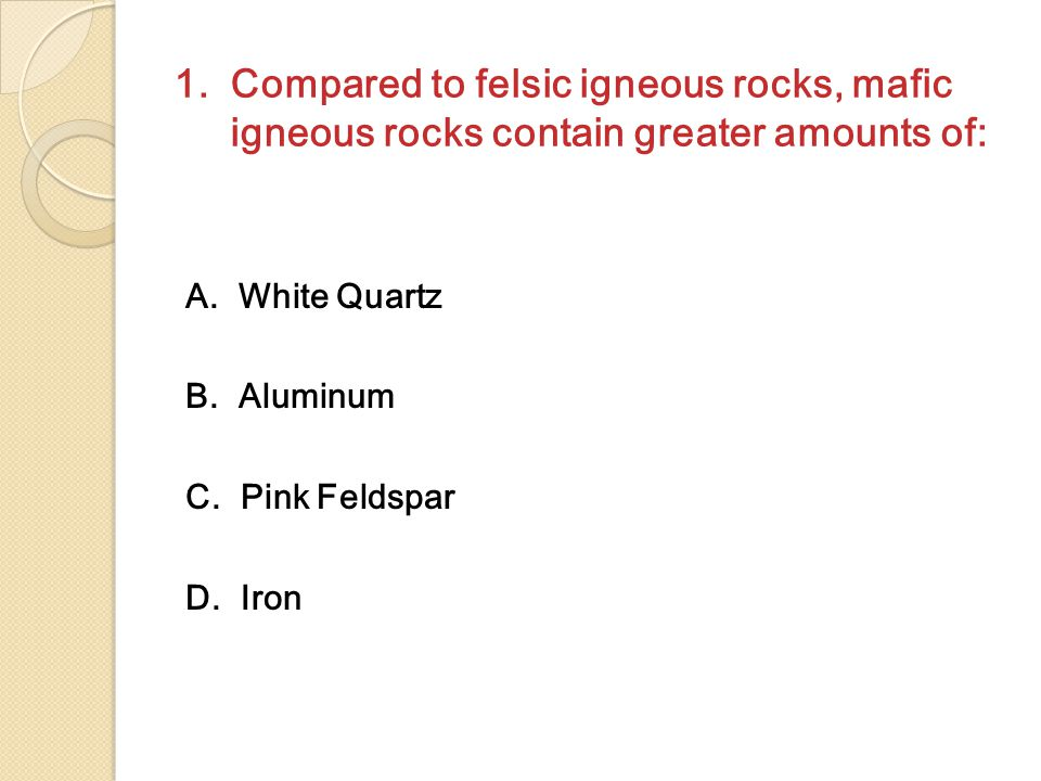 1. Compared to felsic igneous rocks, mafic igneous rocks contain greater amounts of: