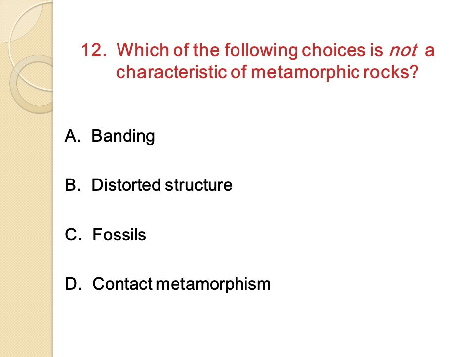 12. Which of the following choices is not a characteristic of metamorphic rocks