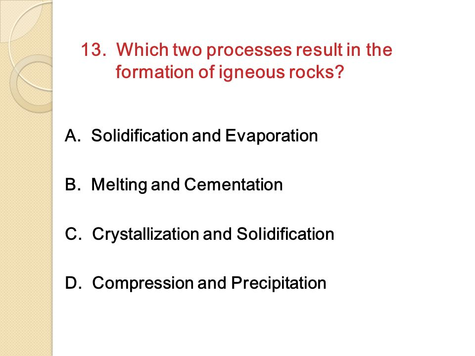 13. Which two processes result in the formation of igneous rocks