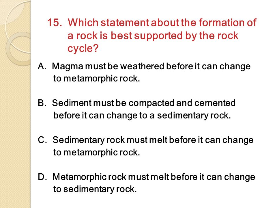 15. Which statement about the formation of a rock is best supported by the rock cycle