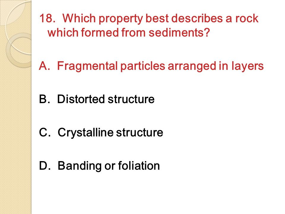 18. Which property best describes a rock which formed from sediments.