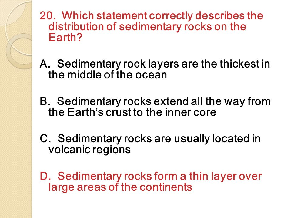 20. Which statement correctly describes the distribution of sedimentary rocks on the Earth.