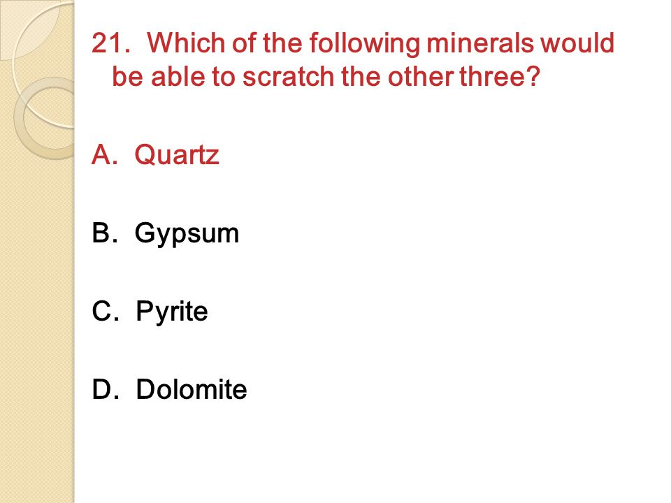 21. Which of the following minerals would be able to scratch the other three.