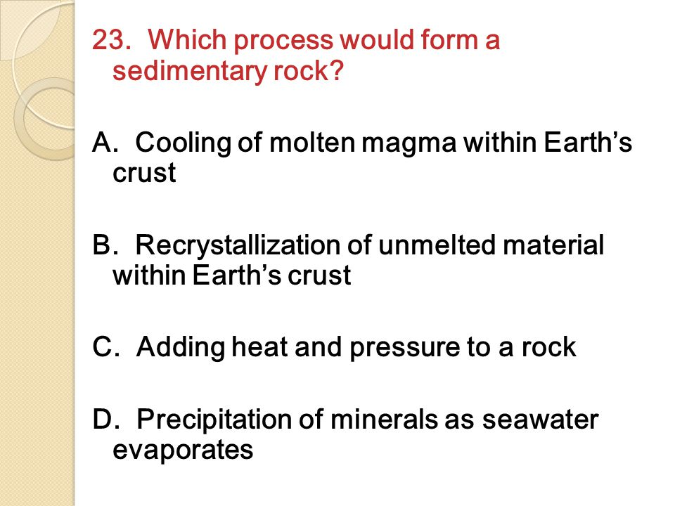 23. Which process would form a sedimentary rock. A