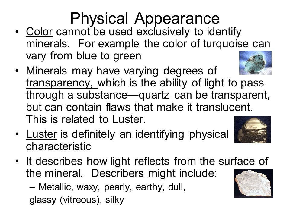 Physical Appearance Color cannot be used exclusively to identify minerals. For example the color of turquoise can vary from blue to green.