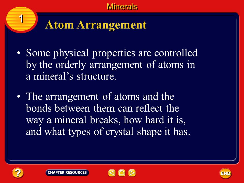 Minerals 1. Atom Arrangement. Some physical properties are controlled by the orderly arrangement of atoms in a mineral's structure.