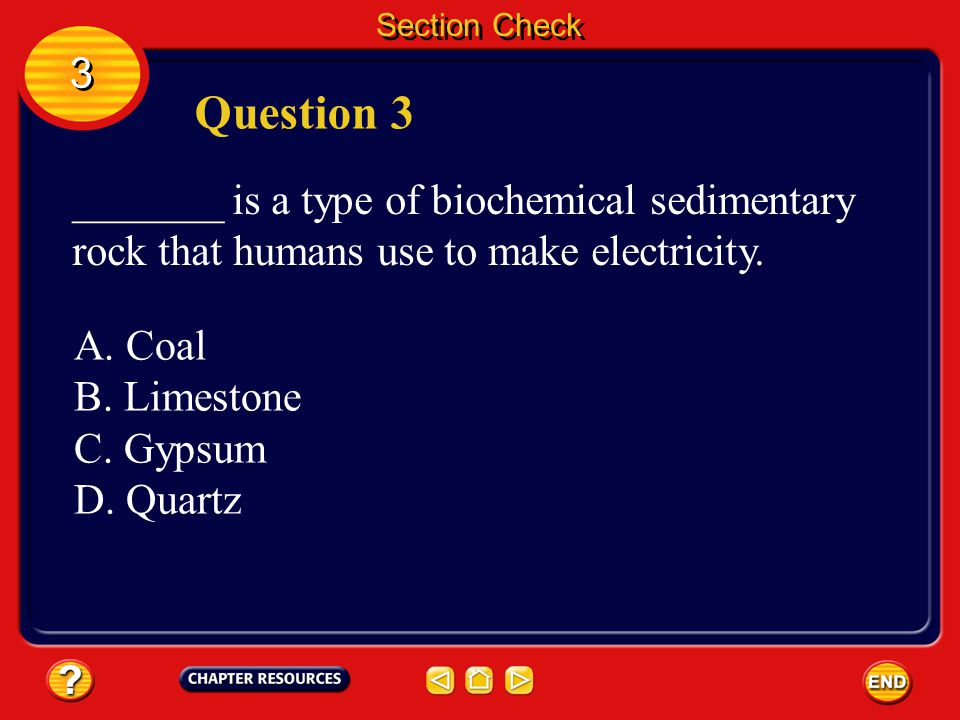 Section Check 3. Question 3. _______ is a type of biochemical sedimentary rock that humans use to make electricity.
