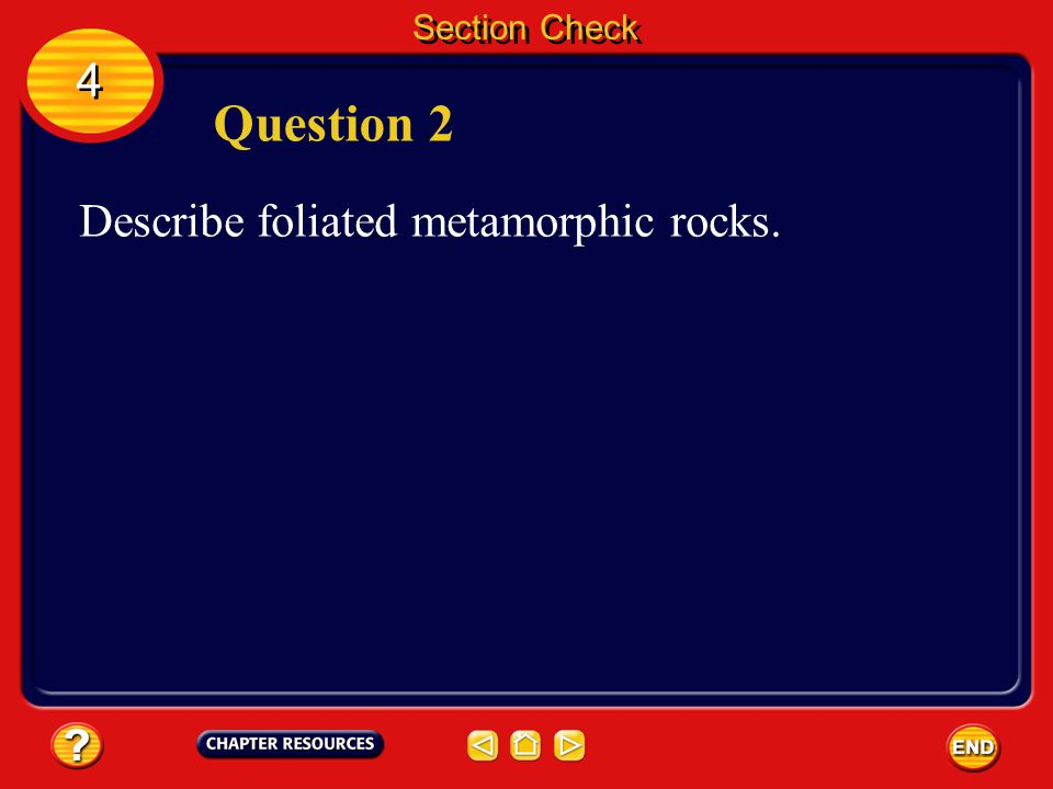 Section Check 4 Question 2 Describe foliated metamorphic rocks.