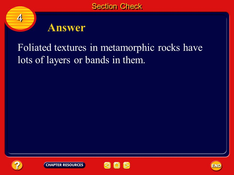 Section Check 4 Answer Foliated textures in metamorphic rocks have lots of layers or bands in them.