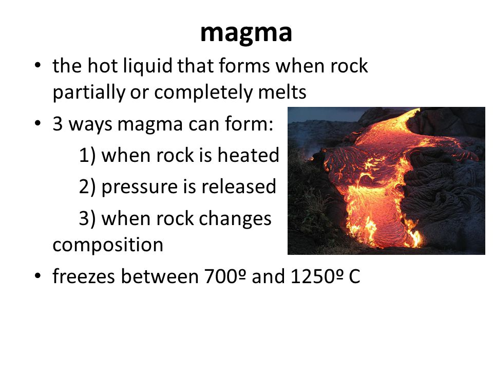 magma the hot liquid that forms when rock partially or completely melts. 3 ways magma can form: 1) when rock is heated.