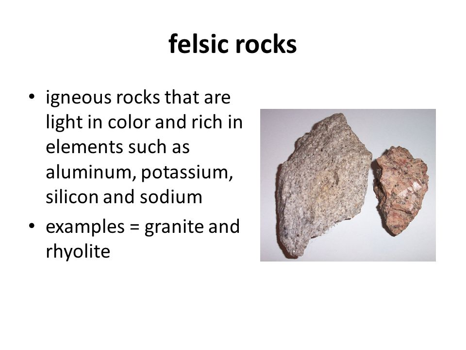 felsic rocks igneous rocks that are light in color and rich in elements such as aluminum, potassium, silicon and sodium.