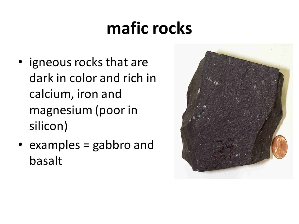 mafic rocks igneous rocks that are dark in color and rich in calcium, iron and magnesium (poor in silicon)